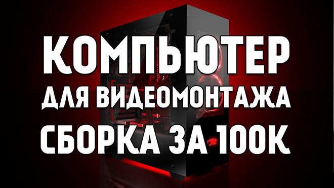 Какой компьютер нужен для видеомонтажа в 4K: сборка за 100 тысяч рублей без монитора